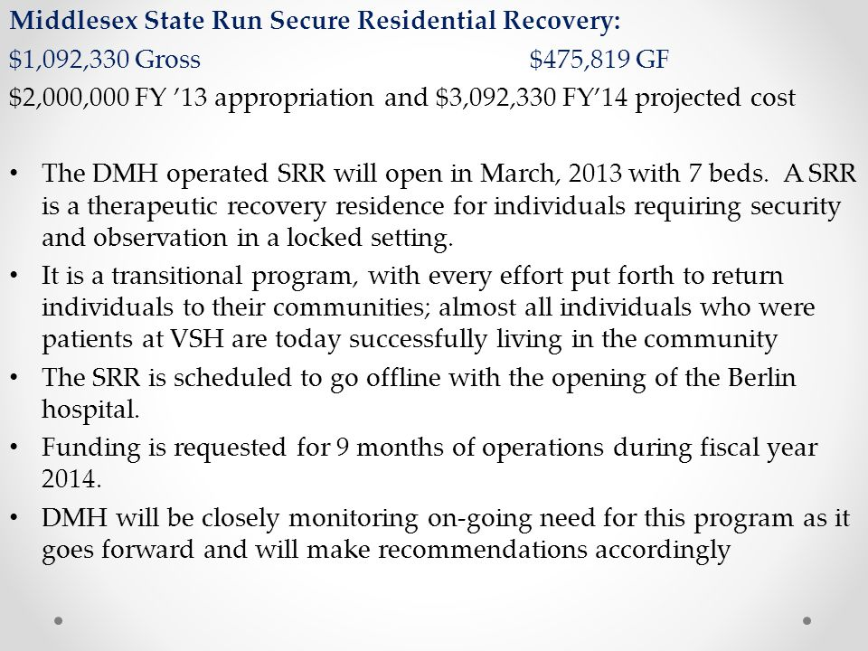Middlesex State Run Secure Residential Recovery: $1,092,330 Gross$475,819 GF $2,000,000 FY '13 appropriation and $3,092,330 FY'14 projected cost The DMH operated SRR will open in March, 2013 with 7 beds.