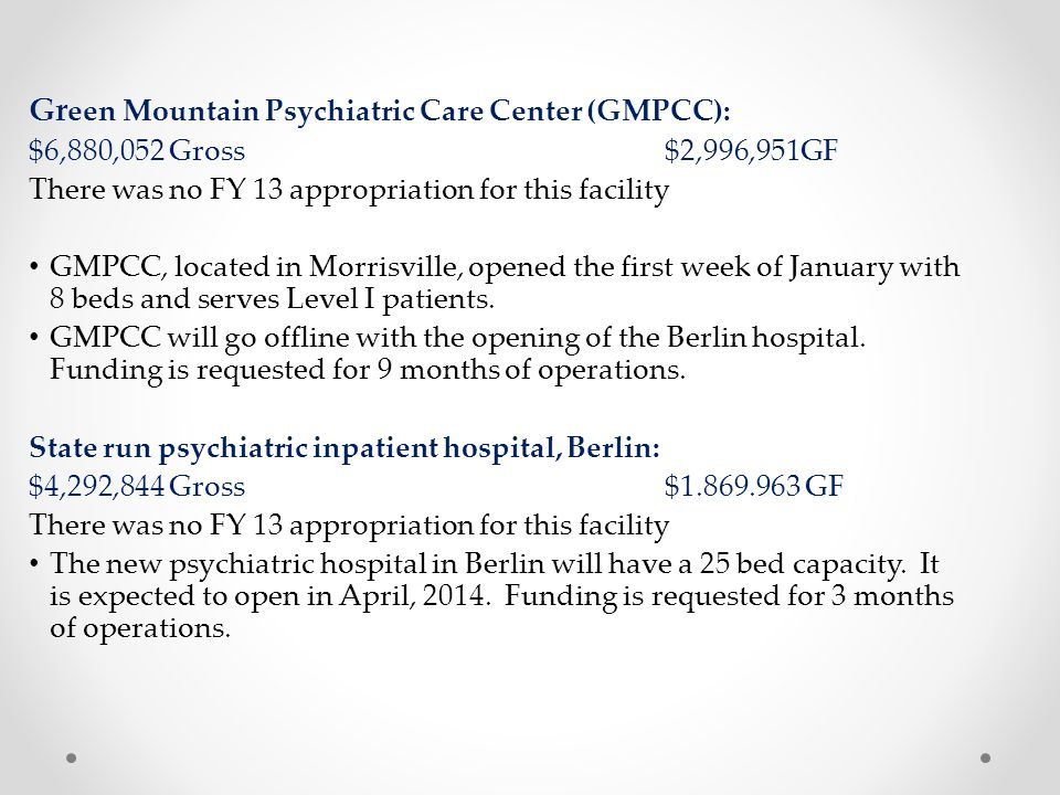 Gr een Mountain Psychiatric Care Center (GMPCC): $6,880,052 Gross $2,996,951GF There was no FY 13 appropriation for this facility GMPCC, located in Morrisville, opened the first week of January with 8 beds and serves Level I patients.