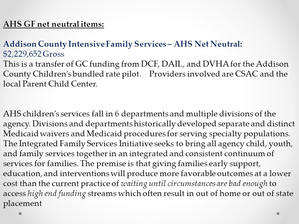 AHS GF net neutral items: Addison County Intensive Family Services – AHS Net Neutral: $2,229,652 Gross This is a transfer of GC funding from DCF, DAIL, and DVHA for the Addison County Children's bundled rate pilot.