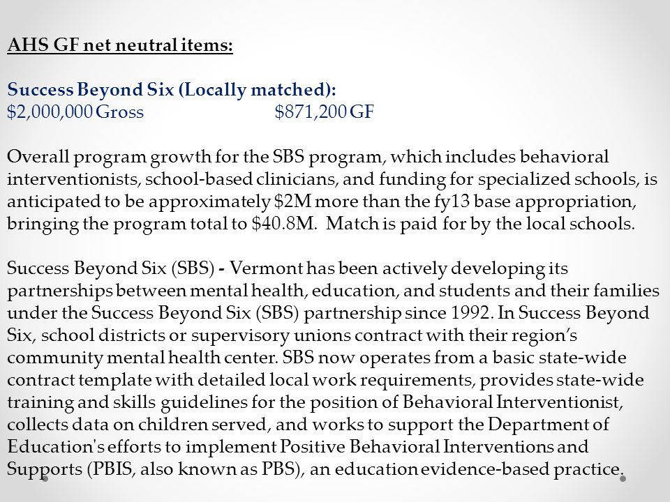 AHS GF net neutral items: Success Beyond Six (Locally matched): $2,000,000 Gross $871,200 GF Overall program growth for the SBS program, which includes behavioral interventionists, school-based clinicians, and funding for specialized schools, is anticipated to be approximately $2M more than the fy13 base appropriation, bringing the program total to $40.8M.