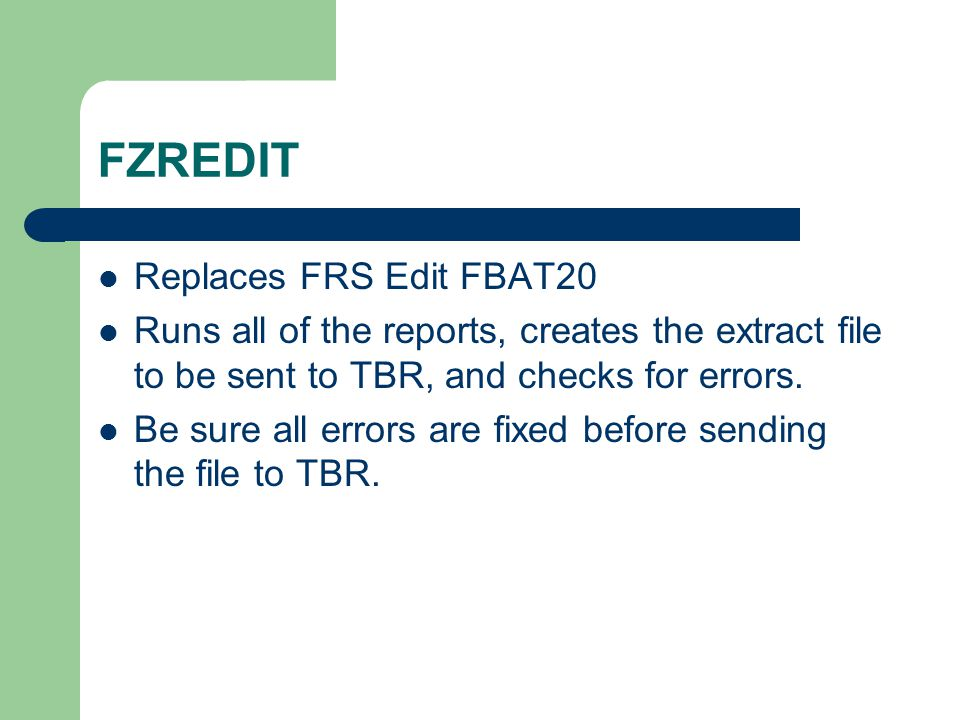 FZREDIT Replaces FRS Edit FBAT20 Runs all of the reports, creates the extract file to be sent to TBR, and checks for errors. Be sure all errors are fi