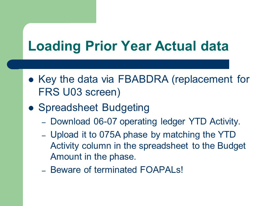 Loading Prior Year Actual data Key the data via FBABDRA (replacement for FRS U03 screen) Spreadsheet Budgeting – Download 06-07 operating ledger YTD A