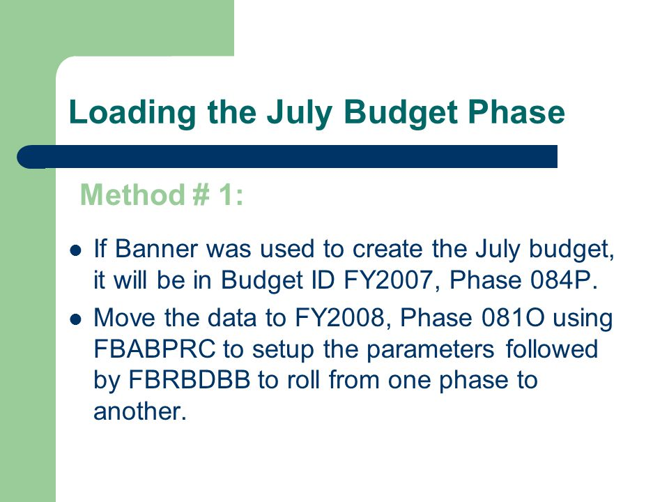 Loading the July Budget Phase If Banner was used to create the July budget, it will be in Budget ID FY2007, Phase 084P. Move the data to FY2008, Phase