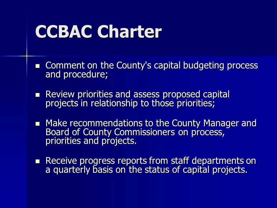 CCBAC Charter Comment on the County s capital budgeting process and procedure; Comment on the County s capital budgeting process and procedure; Review priorities and assess proposed capital projects in relationship to those priorities; Review priorities and assess proposed capital projects in relationship to those priorities; Make recommendations to the County Manager and Board of County Commissioners on process, priorities and projects.