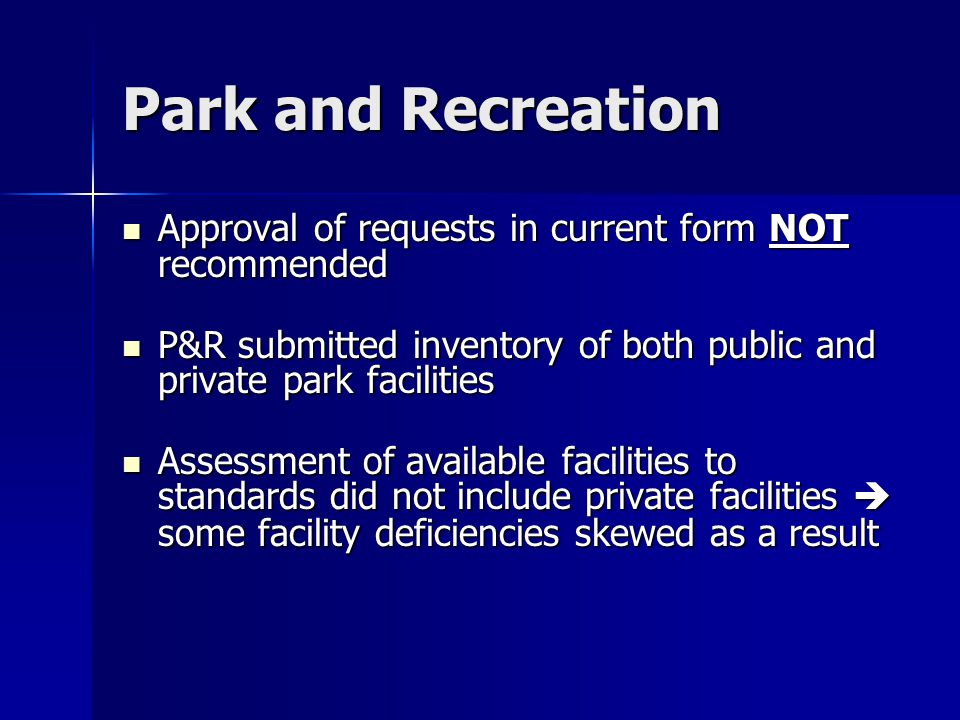 Park and Recreation Approval of requests in current form NOT recommended Approval of requests in current form NOT recommended P&R submitted inventory of both public and private park facilities P&R submitted inventory of both public and private park facilities Assessment of available facilities to standards did not include private facilities  some facility deficiencies skewed as a result Assessment of available facilities to standards did not include private facilities  some facility deficiencies skewed as a result