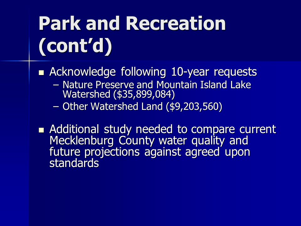 Park and Recreation (cont'd) Acknowledge following 10-year requests Acknowledge following 10-year requests –Nature Preserve and Mountain Island Lake Watershed ($35,899,084) –Other Watershed Land ($9,203,560) Additional study needed to compare current Mecklenburg County water quality and future projections against agreed upon standards Additional study needed to compare current Mecklenburg County water quality and future projections against agreed upon standards