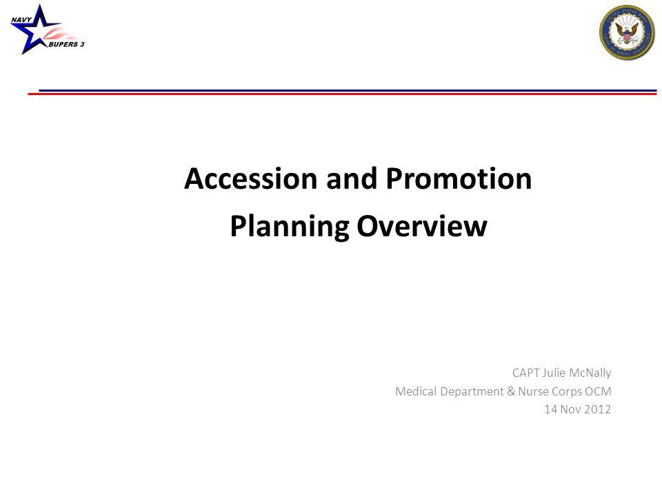 Accession and Promotion Planning Overview CAPT Julie McNally Medical Department & Nurse Corps OCM 14 Nov 2012