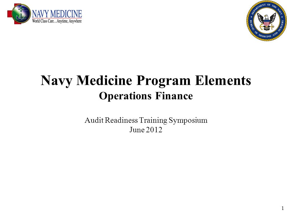 1 Navy Medicine Program Elements Operations Finance Audit Readiness Training Symposium June 2012
