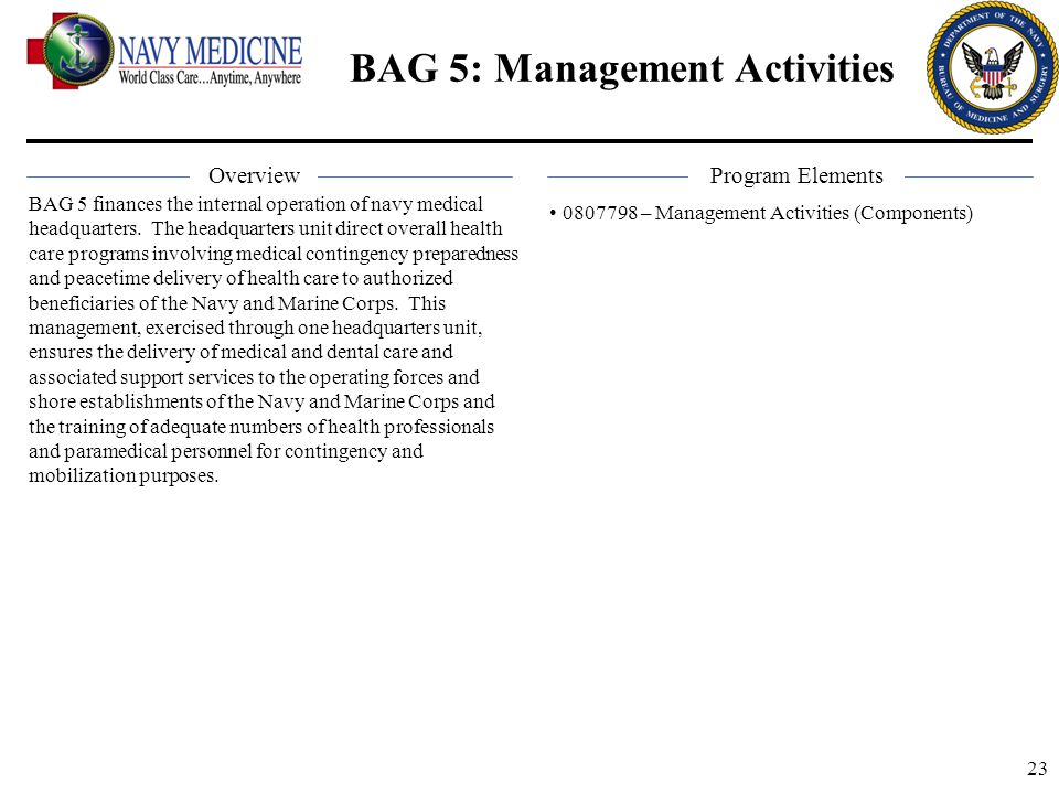 23 BAG 5: Management Activities BAG 5 finances the internal operation of navy medical headquarters. The headquarters unit direct overall health care p