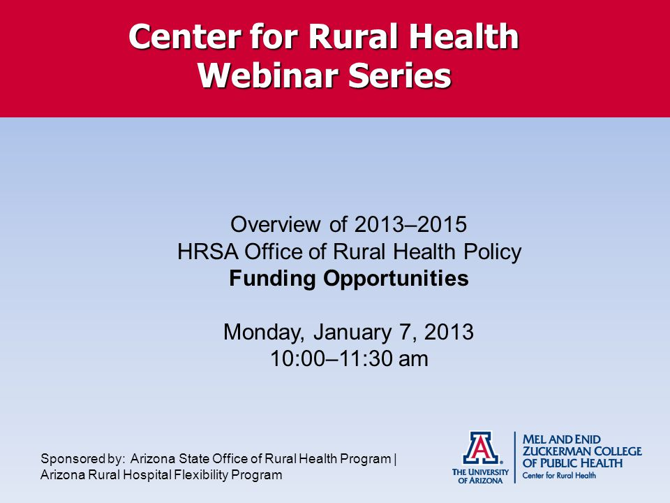 Center for Rural Health Webinar Series Overview of 2013–2015 HRSA Office of Rural Health Policy Funding Opportunities Monday, January 7, :00–11:30 am Sponsored by: Arizona State Office of Rural Health Program | Arizona Rural Hospital Flexibility Program