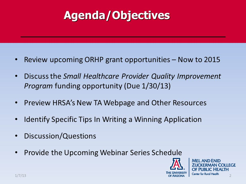 Agenda/Objectives Review upcoming ORHP grant opportunities – Now to 2015 Discuss the Small Healthcare Provider Quality Improvement Program funding opportunity (Due 1/30/13) Preview HRSA's New TA Webpage and Other Resources Identify Specific Tips In Writing a Winning Application Discussion/Questions Provide the Upcoming Webinar Series Schedule 1/7/132