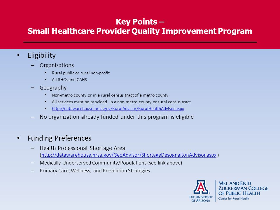 Key Points – Small Healthcare Provider Quality Improvement Program Eligibility – Organizations Rural public or rural non-profit All RHCs and CAHS – Geography Non-metro county or in a rural census tract of a metro county All services must be provided in a non-metro county or rural census tract   – No organization already funded under this program is eligible Funding Preferences – Health Professional Shortage Area (  )  – Medically Underserved Community/Populations (see link above) – Primary Care, Wellness, and Prevention Strategies