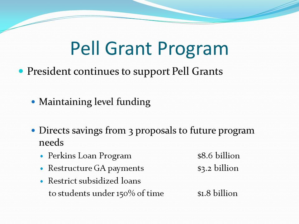 Pell Grant Program President continues to support Pell Grants Maintaining level funding Directs savings from 3 proposals to future program needs Perkins Loan Program$8.6 billion Restructure GA payments$3.2 billion Restrict subsidized loans to students under 150% of time$1.8 billion