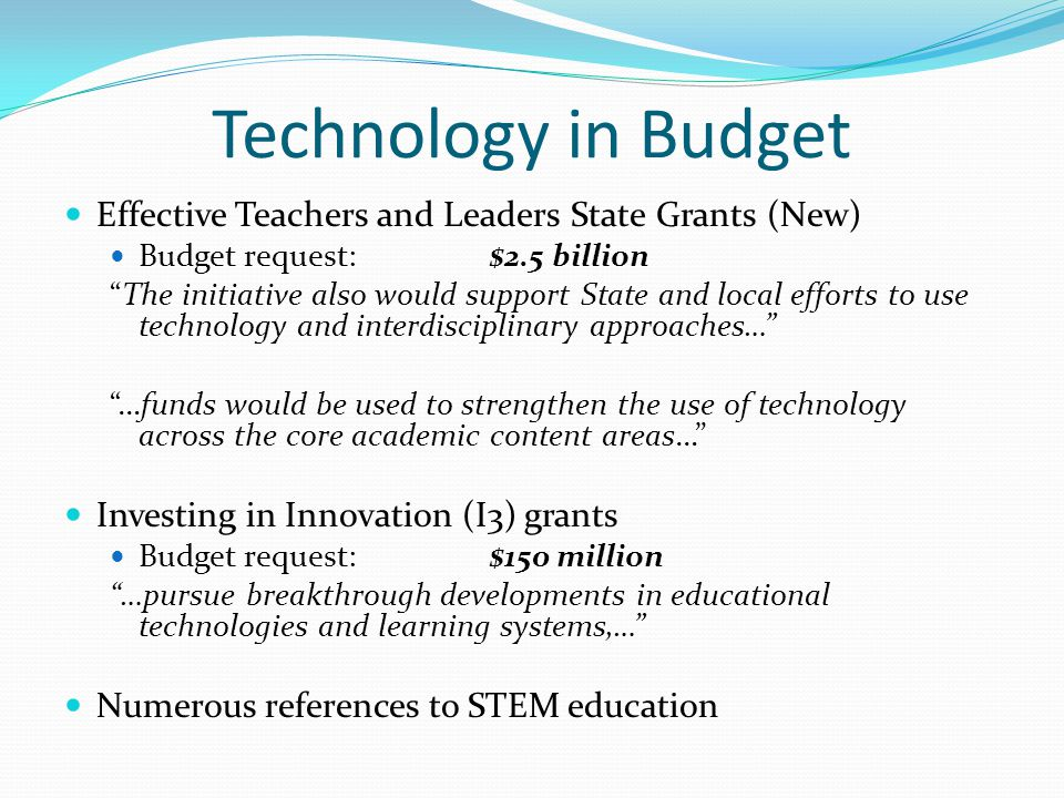Technology in Budget Effective Teachers and Leaders State Grants (New) Budget request:$2.5 billion The initiative also would support State and local efforts to use technology and interdisciplinary approaches… …funds would be used to strengthen the use of technology across the core academic content areas… Investing in Innovation (I3) grants Budget request:$150 million …pursue breakthrough developments in educational technologies and learning systems,… Numerous references to STEM education