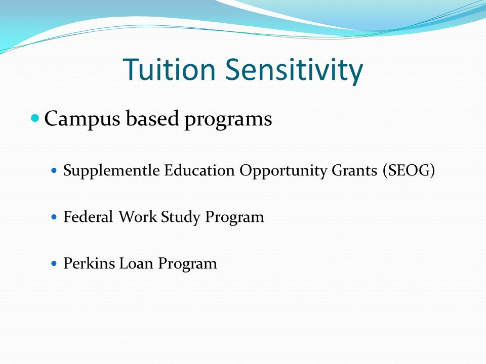 Tuition Sensitivity Campus based programs Supplementle Education Opportunity Grants (SEOG) Federal Work Study Program Perkins Loan Program