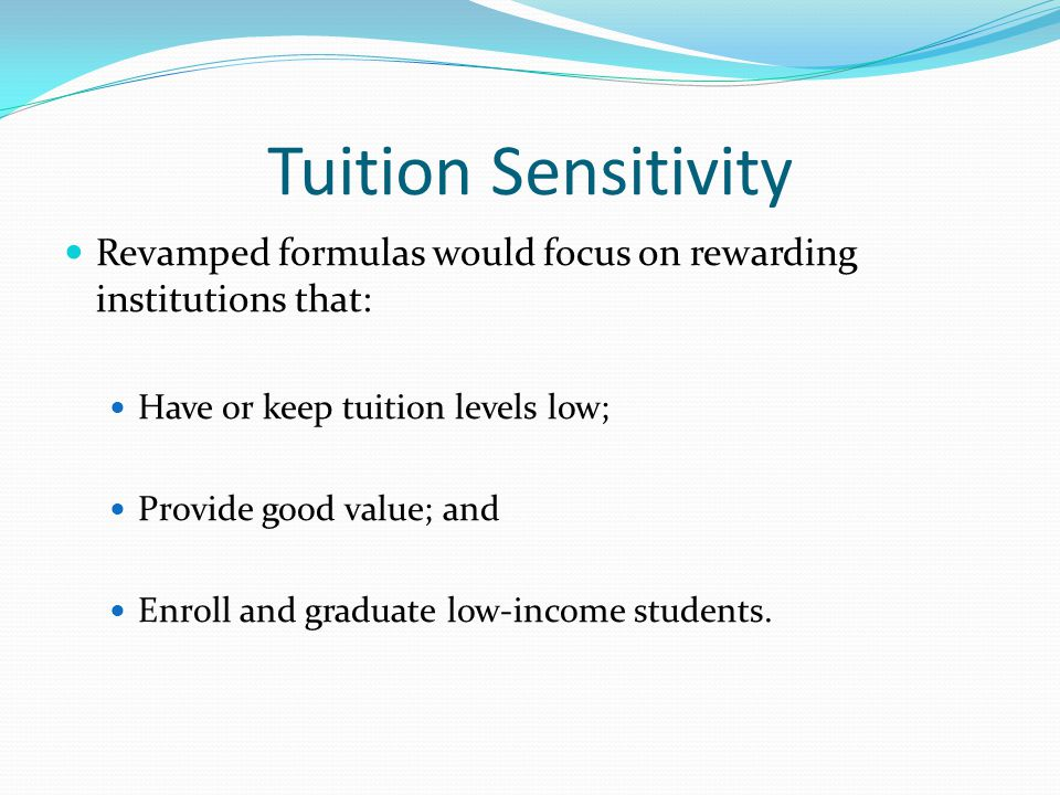 Tuition Sensitivity Revamped formulas would focus on rewarding institutions that: Have or keep tuition levels low; Provide good value; and Enroll and graduate low-income students.