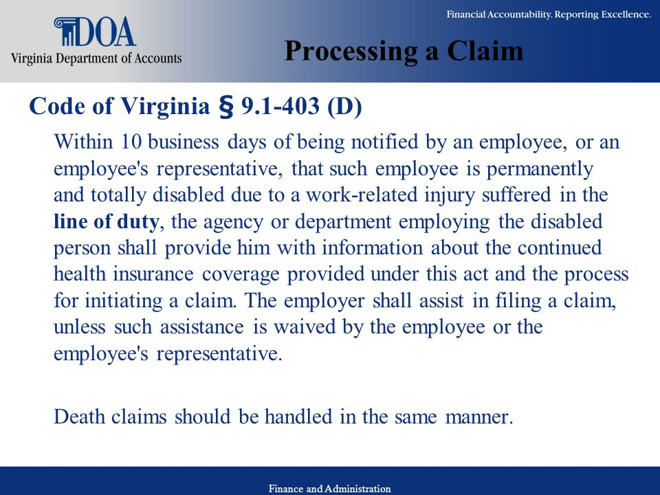 Finance and Administration Processing a Claim Code of Virginia § 9.1-403 (D) Within 10 business days of being notified by an employee, or an employee s representative, that such employee is permanently and totally disabled due to a work-related injury suffered in the line of duty, the agency or department employing the disabled person shall provide him with information about the continued health insurance coverage provided under this act and the process for initiating a claim.