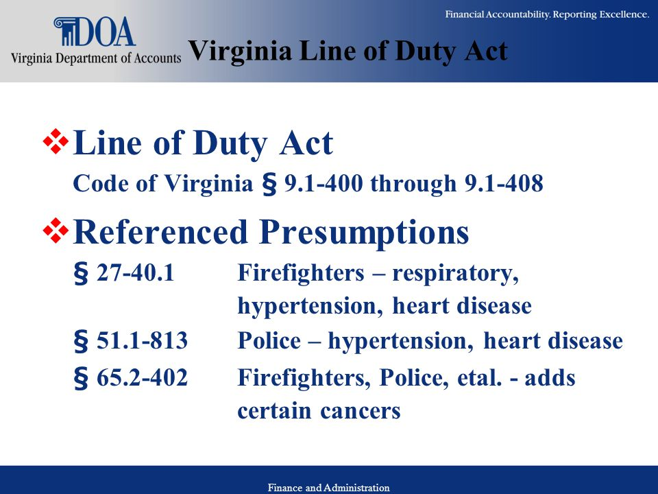 Finance and Administration Virginia Line of Duty Act  Line of Duty Act Code of Virginia § 9.1-400 through 9.1-408  Referenced Presumptions § 27-40.1 Firefighters – respiratory, hypertension, heart disease § 51.1-813 Police – hypertension, heart disease § 65.2-402 Firefighters, Police, etal.
