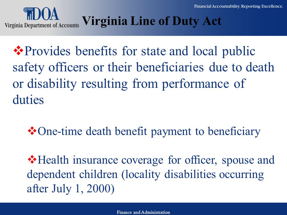 Finance and Administration Virginia Line of Duty Act  Provides benefits for state and local public safety officers or their beneficiaries due to death or disability resulting from performance of duties  One-time death benefit payment to beneficiary  Health insurance coverage for officer, spouse and dependent children (locality disabilities occurring after July 1, 2000)