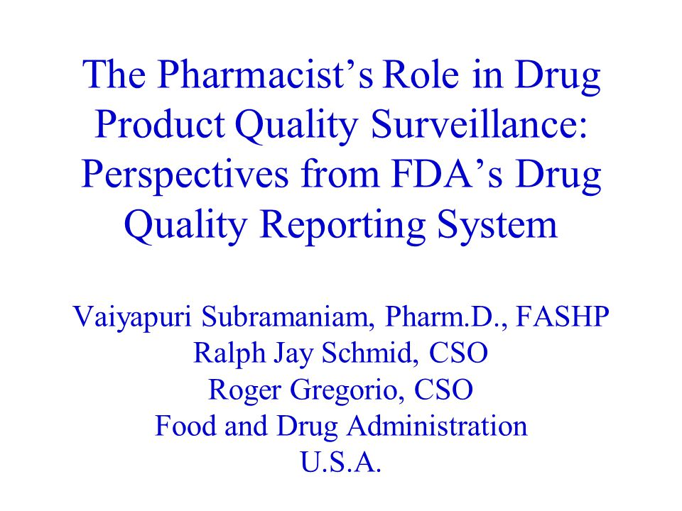 The Pharmacist's Role in Drug Quality Surveillance: Perspectives from FDA's Drug Quality Reporting System The Pharmacist's Role in Drug Product Quality Surveillance: Perspectives from FDA's Drug Quality Reporting System Vaiyapuri Subramaniam, Pharm.D., FASHP Ralph Jay Schmid, CSO Roger Gregorio, CSO Food and Drug Administration U.S.A.