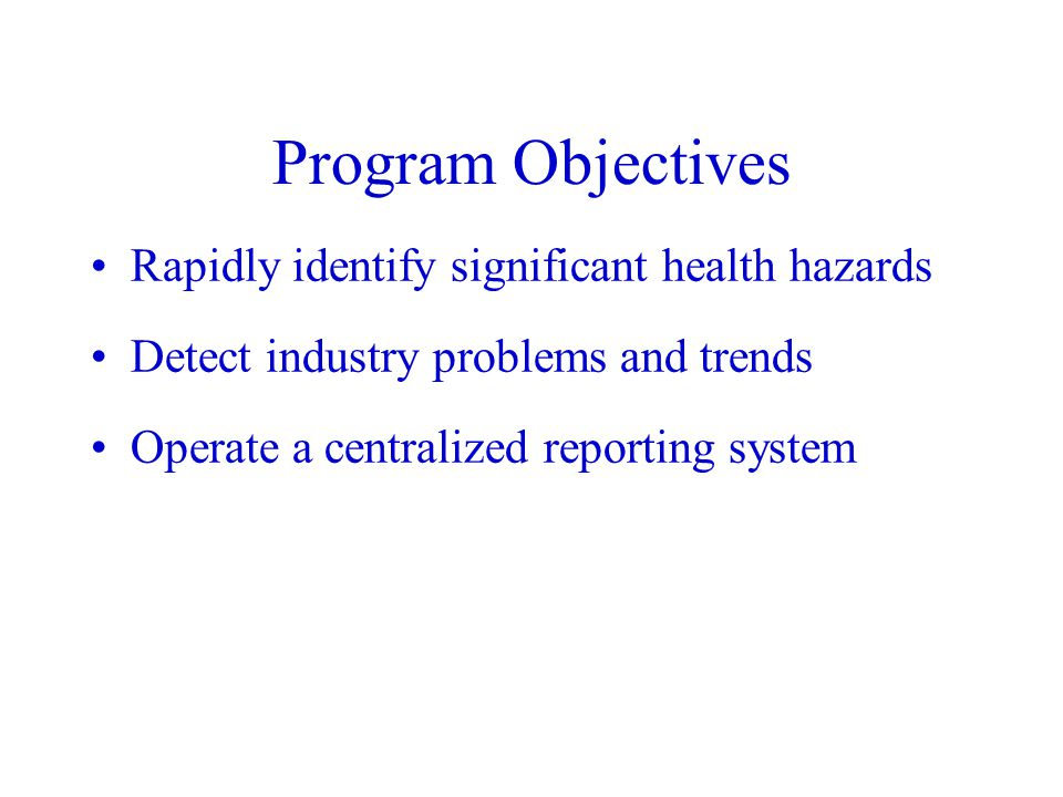 Program Objectives Rapidly identify significant health hazards Detect industry problems and trends Operate a centralized reporting system