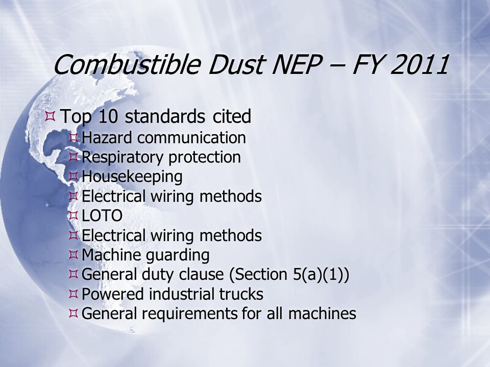 Combustible Dust NEP – FY 2011  Top 10 standards cited  Hazard communication  Respiratory protection  Housekeeping  Electrical wiring methods  LOTO  Electrical wiring methods  Machine guarding  General duty clause (Section 5(a)(1))  Powered industrial trucks  General requirements for all machines  Top 10 standards cited  Hazard communication  Respiratory protection  Housekeeping  Electrical wiring methods  LOTO  Electrical wiring methods  Machine guarding  General duty clause (Section 5(a)(1))  Powered industrial trucks  General requirements for all machines