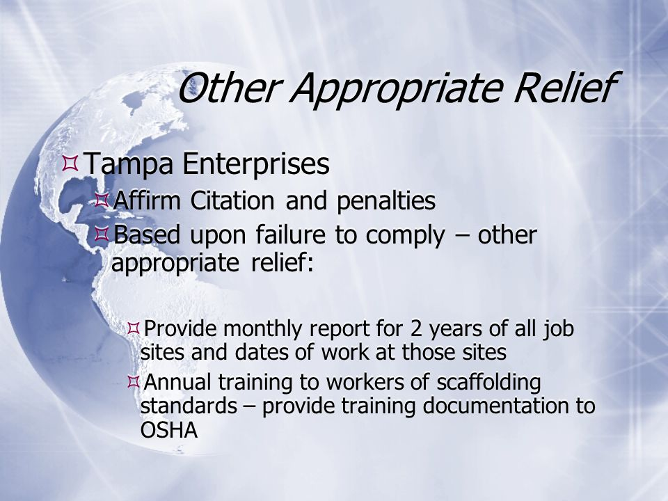 Other Appropriate Relief  Tampa Enterprises  Affirm Citation and penalties  Based upon failure to comply – other appropriate relief:  Provide monthly report for 2 years of all job sites and dates of work at those sites  Annual training to workers of scaffolding standards – provide training documentation to OSHA  Tampa Enterprises  Affirm Citation and penalties  Based upon failure to comply – other appropriate relief:  Provide monthly report for 2 years of all job sites and dates of work at those sites  Annual training to workers of scaffolding standards – provide training documentation to OSHA