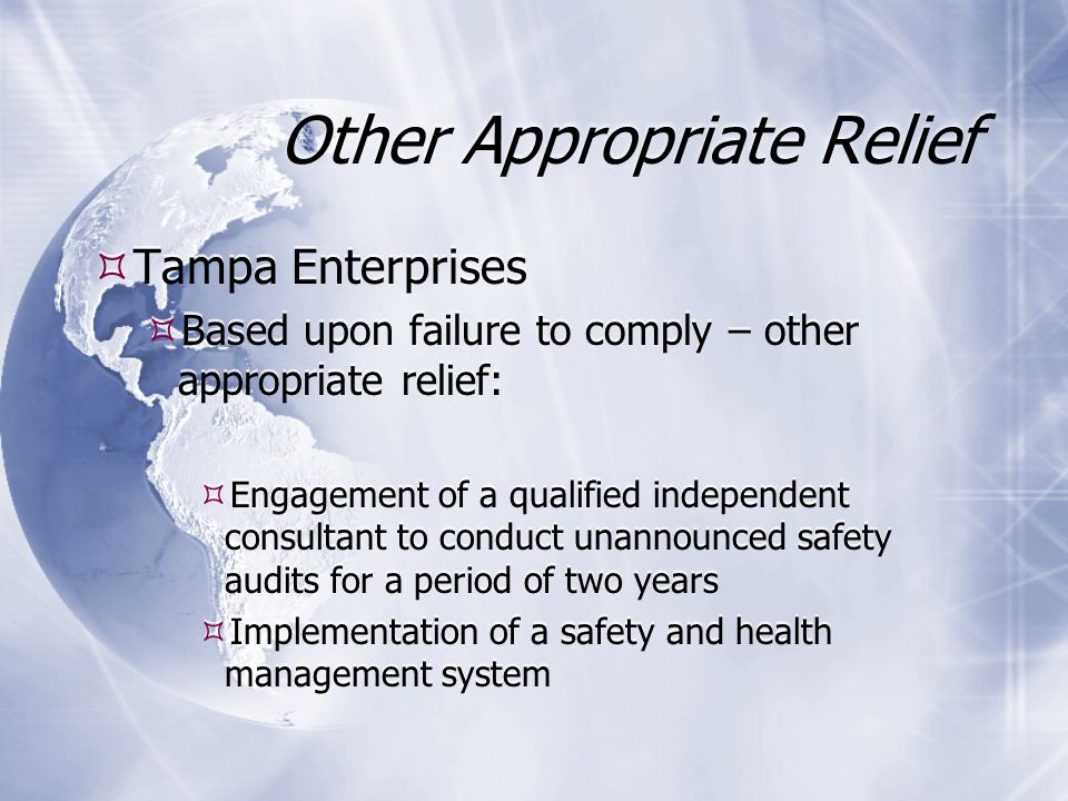 Other Appropriate Relief  Tampa Enterprises  Based upon failure to comply – other appropriate relief:  Engagement of a qualified independent consultant to conduct unannounced safety audits for a period of two years  Implementation of a safety and health management system  Tampa Enterprises  Based upon failure to comply – other appropriate relief:  Engagement of a qualified independent consultant to conduct unannounced safety audits for a period of two years  Implementation of a safety and health management system