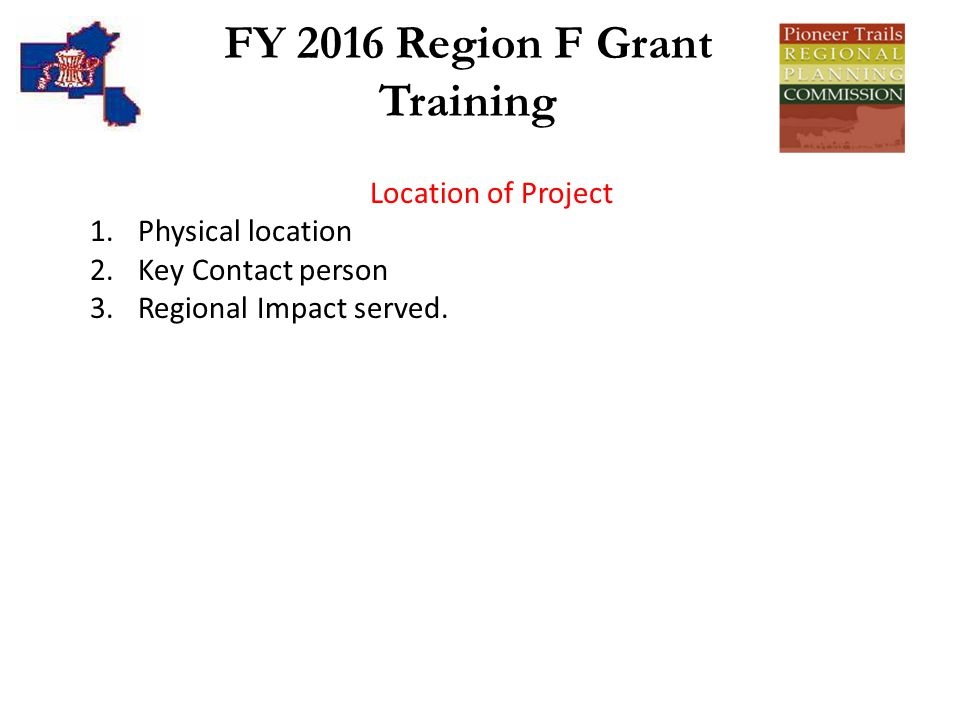 FY 2016 Region F Grant Training Location of Project 1.Physical location 2.Key Contact person 3.Regional Impact served.