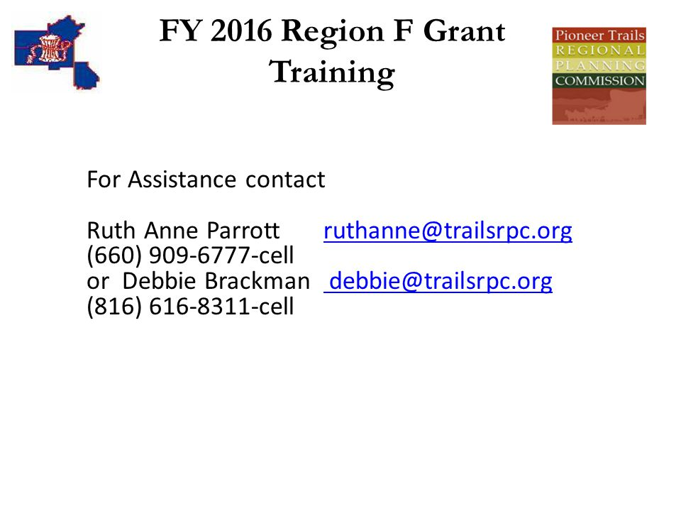 FY 2016 Region F Grant Training For Assistance contact Ruth Anne Parrott ruthanne@trailsrpc.orgruthanne@trailsrpc.org (660) 909-6777-cell or Debbie Brackman debbie@trailsrpc.org debbie@trailsrpc.org (816) 616-8311-cell
