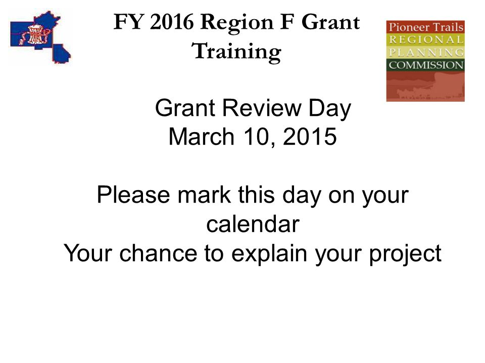 FY 2016 Region F Grant Training Grant Review Day March 10, 2015 Please mark this day on your calendar Your chance to explain your project
