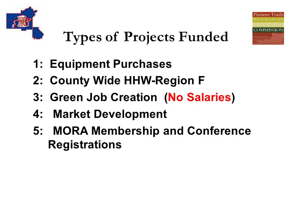 Types of Projects Funded 1: Equipment Purchases 2: County Wide HHW-Region F 3: Green Job Creation (No Salaries) 4: Market Development 5: MORA Membership and Conference Registrations