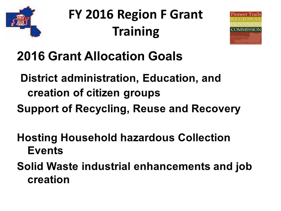 FY 2016 Region F Grant Training 2016 Grant Allocation Goals District administration, Education, and creation of citizen groups Support of Recycling, Reuse and Recovery Hosting Household hazardous Collection Events Solid Waste industrial enhancements and job creation