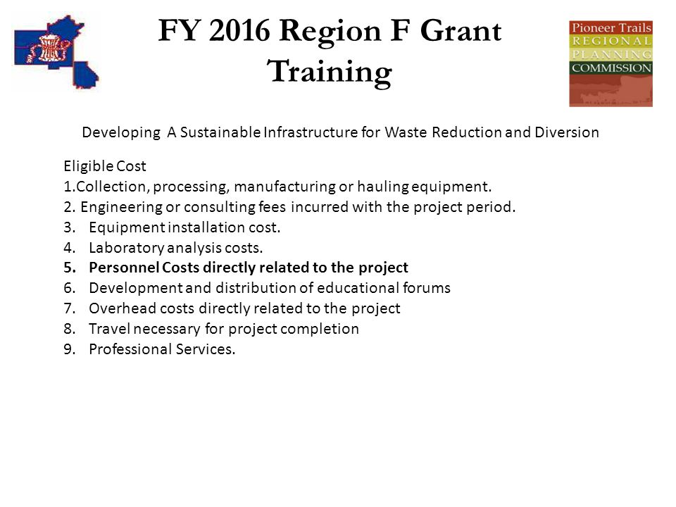 FY 2016 Region F Grant Training Developing A Sustainable Infrastructure for Waste Reduction and Diversion Eligible Cost 1.Collection, processing, manufacturing or hauling equipment.