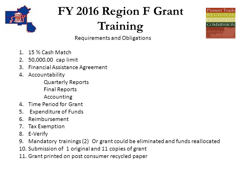 FY 2016 Region F Grant Training Requirements and Obligations 1.15 % Cash Match 2.50,000.00 cap limit 3.Financial Assistance Agreement 4.Accountability Quarterly Reports Final Reports Accounting 4.Time Period for Grant 5.