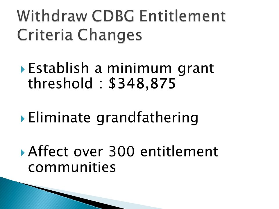  Establish a minimum grant threshold : $348,875  Eliminate grandfathering  Affect over 300 entitlement communities