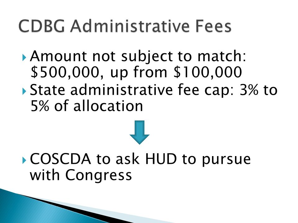  Amount not subject to match: $500,000, up from $100,000  State administrative fee cap: 3% to 5% of allocation  COSCDA to ask HUD to pursue with Congress
