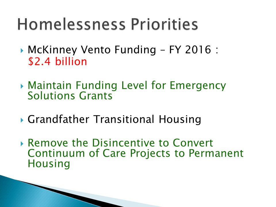  McKinney Vento Funding – FY 2016 : $2.4 billion  Maintain Funding Level for Emergency Solutions Grants  Grandfather Transitional Housing  Remove the Disincentive to Convert Continuum of Care Projects to Permanent Housing