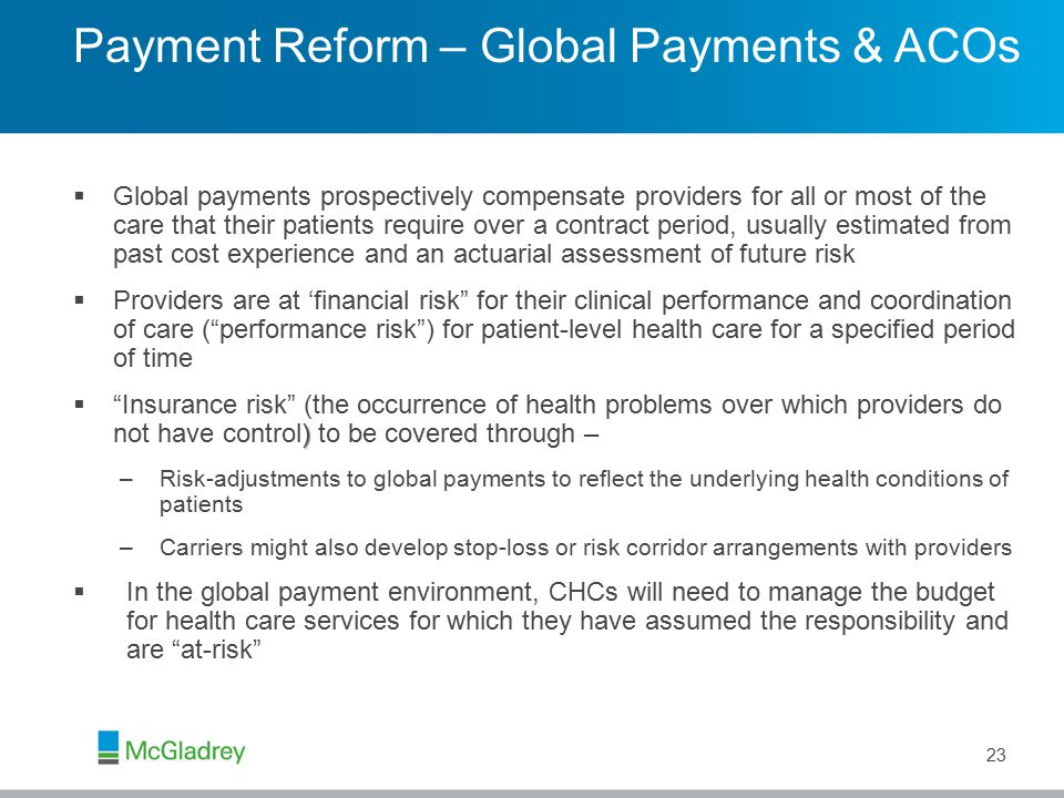 Payment Reform – Global Payments & ACOs  Global payments prospectively compensate providers for all or most of the care that their patients require over a contract period, usually estimated from past cost experience and an actuarial assessment of future risk  Providers are at 'financial risk for their clinical performance and coordination of care ( performance risk ) for patient-level health care for a specified period of time )  Insurance risk (the occurrence of health problems over which providers do not have control) to be covered through – –Risk-adjustments to global payments to reflect the underlying health conditions of patients –Carriers might also develop stop-loss or risk corridor arrangements with providers  In the global payment environment, CHCs will need to manage the budget for health care services for which they have assumed the responsibility and are at-risk 23