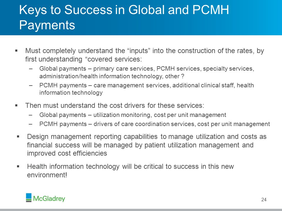 Keys to Success in Global and PCMH Payments  Must completely understand the inputs into the construction of the rates, by first understanding covered services: –Global payments – primary care services, PCMH services, specialty services, administration/health information technology, other .