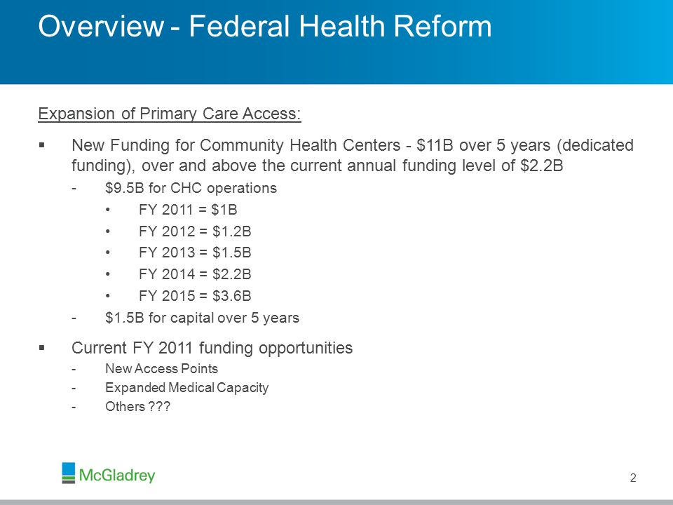 Overview - Federal Health Reform CHC Workforce Opportunities:  New Funding for NHSC - $1.5B over 5 years (also dedicated funding), over and above the current annual funding level of $142M  New Funding for Community-Based Residency Training – Provides funding for the establishment of freestanding Teaching Health Centers -Term of not more than 3 years and the maximum award may not be more than $500,000 -May be used for curriculum development; recruitment, training and retention of residents and faculty; accreditation by recognized bodies (ACGME, ADA, AOA); and faculty salaries during the development phase -Annual appropriation - $25M for FY 2010; $50M for FY 2011 and 2012  Payments for Graduate Medical Education Expenses to Teaching Health Centers -Direct GME will be based on an updated national per resident FTE amount -Indirect GME will be based on indirect training costs capped per regulation -Aggregate appropriation of $230M for FY 2011 through FY 2015  Additional demonstration grants for Family Nurse Practitioner training programs 3