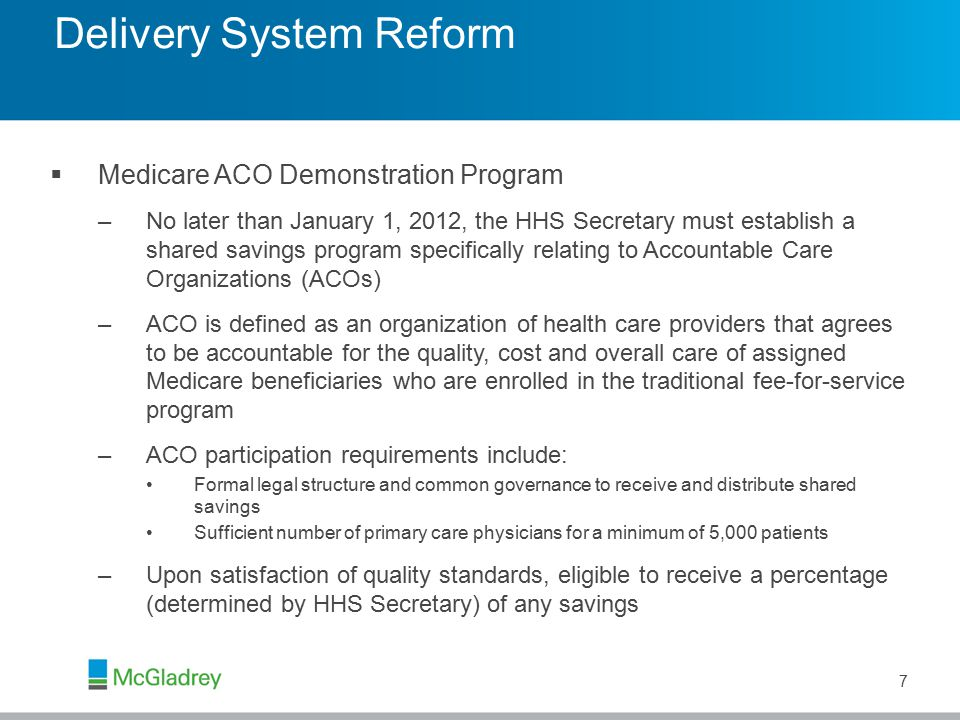 7  Medicare ACO Demonstration Program –No later than January 1, 2012, the HHS Secretary must establish a shared savings program specifically relating to Accountable Care Organizations (ACOs) –ACO is defined as an organization of health care providers that agrees to be accountable for the quality, cost and overall care of assigned Medicare beneficiaries who are enrolled in the traditional fee-for-service program –ACO participation requirements include: Formal legal structure and common governance to receive and distribute shared savings Sufficient number of primary care physicians for a minimum of 5,000 patients –Upon satisfaction of quality standards, eligible to receive a percentage (determined by HHS Secretary) of any savings