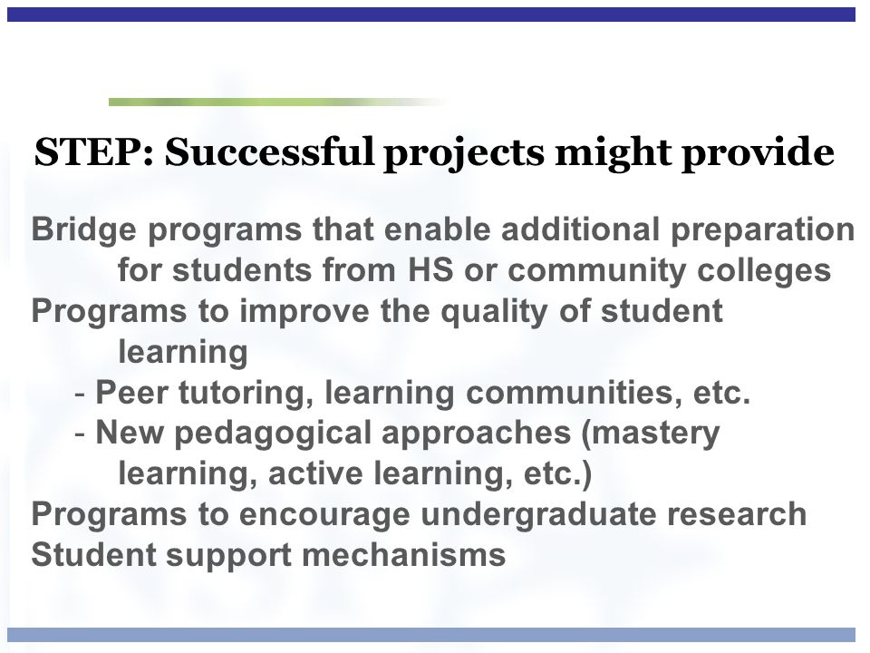 STEP: Successful projects might provide Bridge programs that enable additional preparation for students from HS or community colleges Programs to impr