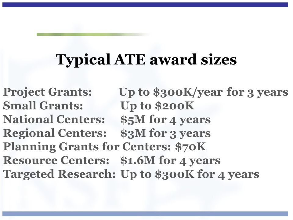 Typical ATE award sizes Project Grants: Up to $300K/year for 3 years Small Grants: Up to $200K National Centers: $5M for 4 years Regional Centers: $3M