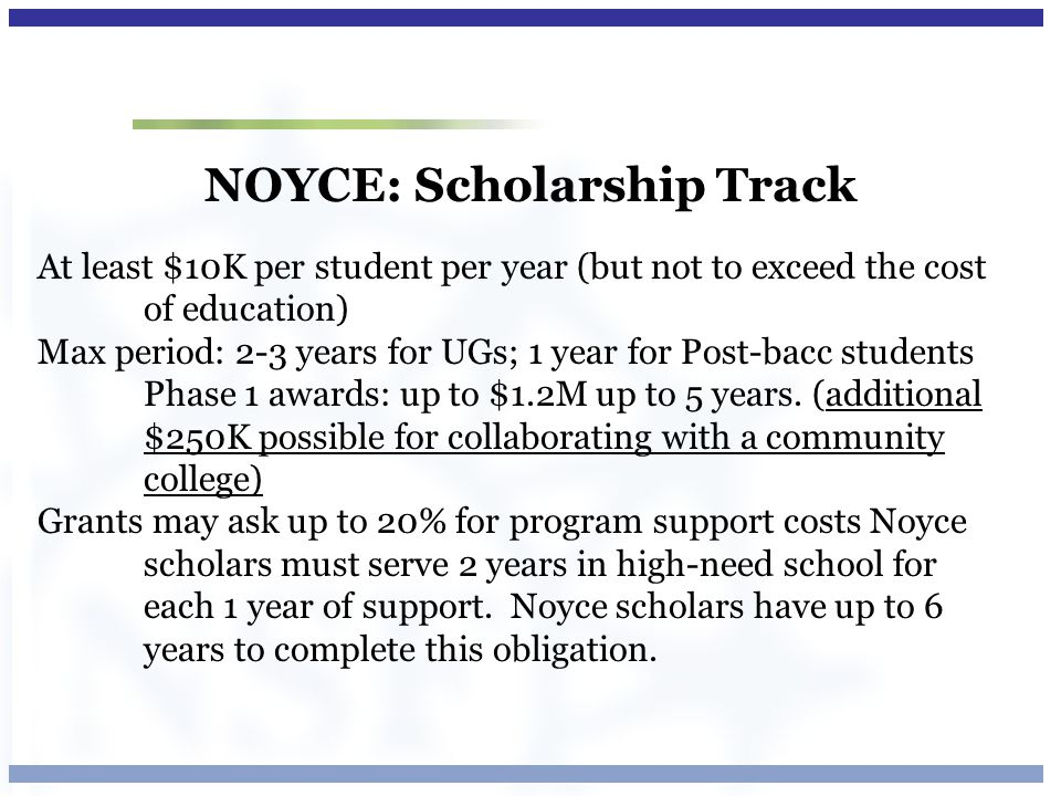 NOYCE: Scholarship Track At least $10K per student per year (but not to exceed the cost of education) Max period: 2-3 years for UGs; 1 year for Post-b