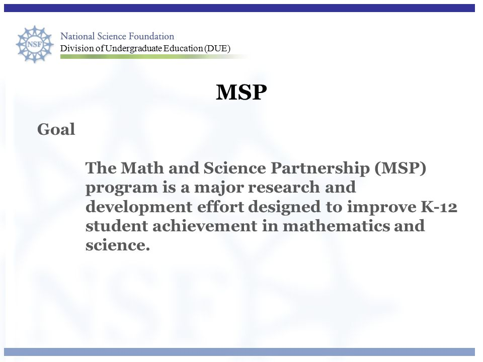 Division of Undergraduate Education (DUE) MSP Goal The Math and Science Partnership (MSP) program is a major research and development effort designed