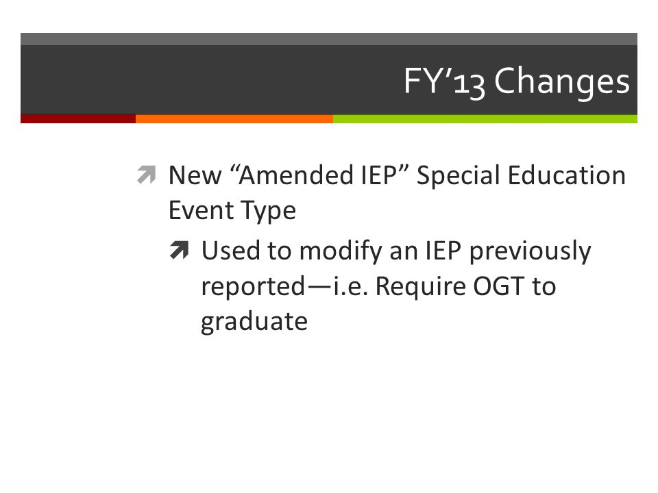 "FY'13 Changes  New ""Amended IEP"" Special Education Event Type  Used to modify an IEP previously reported—i.e. Require OGT to graduate"