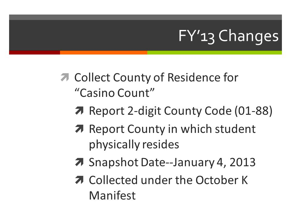 FY'13 Changes  Collect County of Residence for Casino Count  Report 2-digit County Code (01-88)  Report County in which student physically resides  Snapshot Date--January 4, 2013  Collected under the October K Manifest