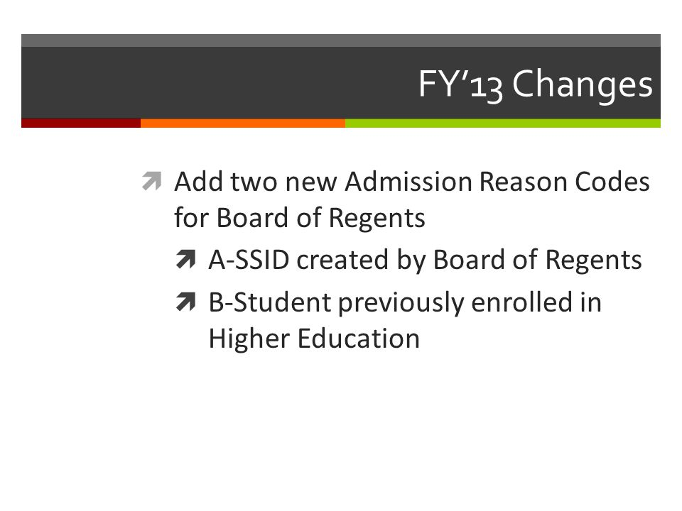 FY'13 Changes  Add two new Admission Reason Codes for Board of Regents  A-SSID created by Board of Regents  B-Student previously enrolled in Higher