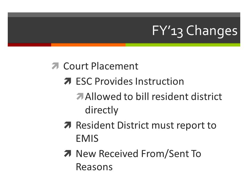 FY'13 Changes  Court Placement  ESC Provides Instruction  Allowed to bill resident district directly  Resident District must report to EMIS  New Received From/Sent To Reasons